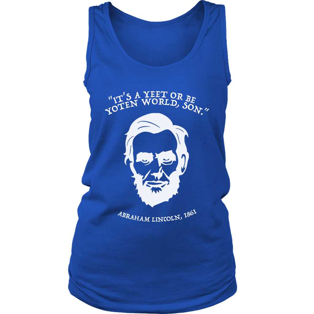 "A women's tank top with a portrait of abraham lincoln that says ""it's a yeet or be yoten world, son"""