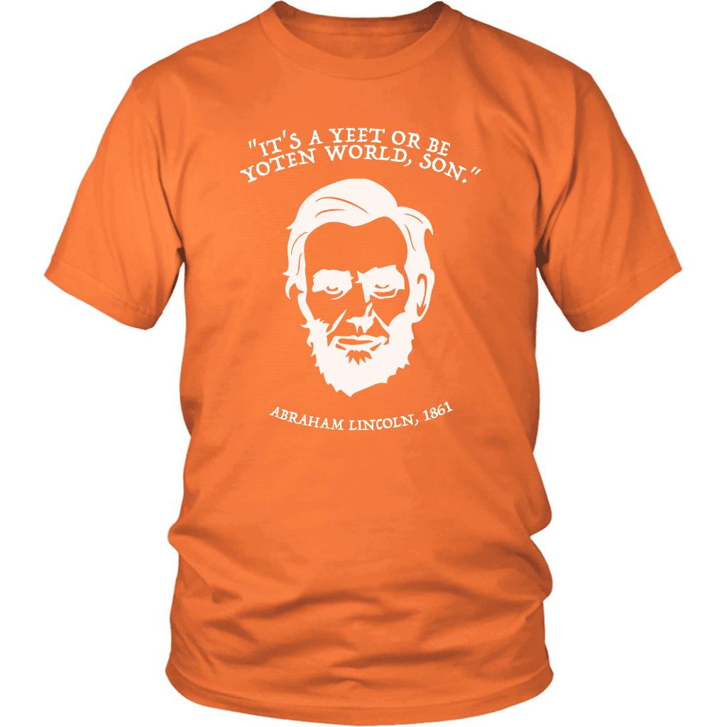 "A unisex tee shirt with a portrait of abraham lincoln that says ""it's a yeet or be yoten world, son"""