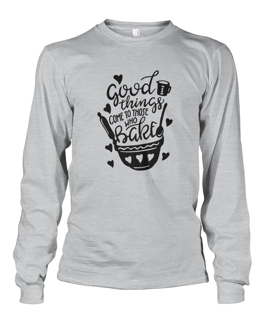 Good Things Come To Those Who Bake Long Sleeve