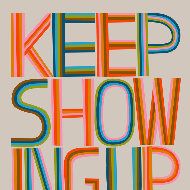 Keep Showing Up - Art Print
