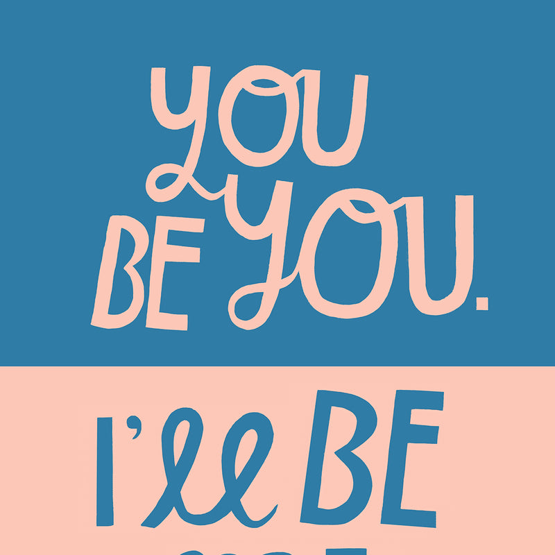 You Be You, I'll Be Me - Art Print