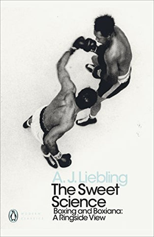 The Sweet Science: Boxing and Boxiana - A Ringside View (Penguin Modern Classics)