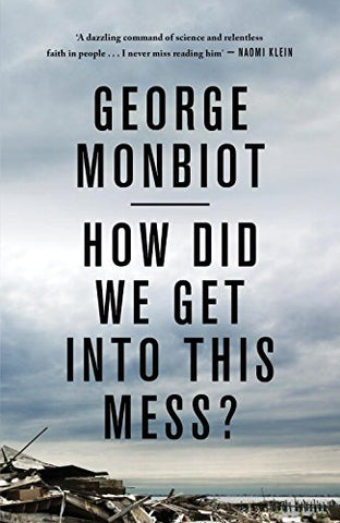 George Monbiot - How Did We Get into This Mess?
