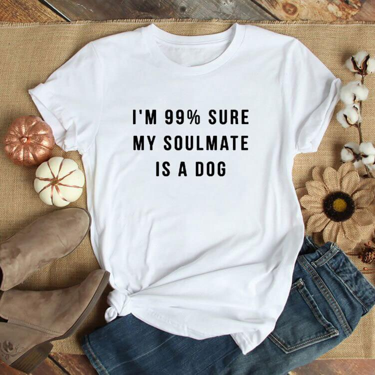 I'm 99% Sure My Soulmate Is A Dog T-shirt