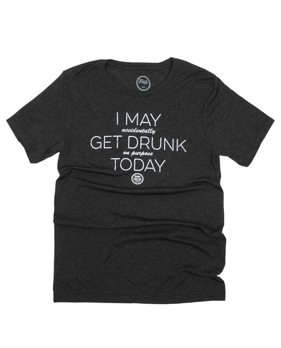 I May (accidentally) Get Drunk (on purpose) Today Unisex Tee
