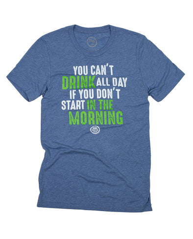 You Can't Drink All Day If You Don't Start In The Morning Tee