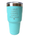 I Have Mixed Drinks About Feelings 30oz Tumbler