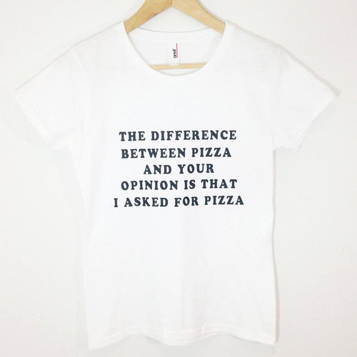The Difference Between Pizza and Your Opinion Is That I Asked for Pizza Tshirt - Modern Hippi