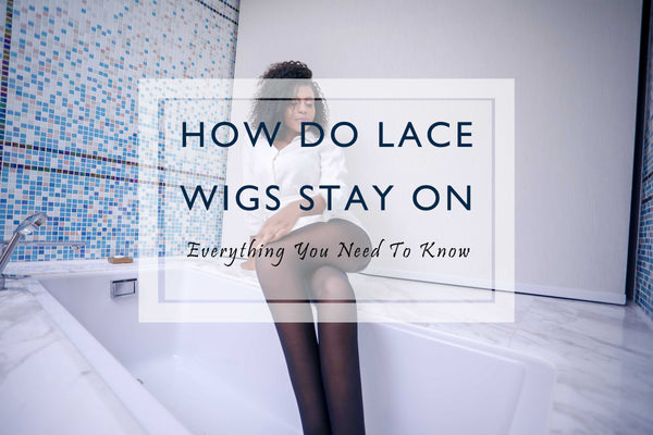 How Do Lace Front Wigs Stay On - Everything You Need To Know