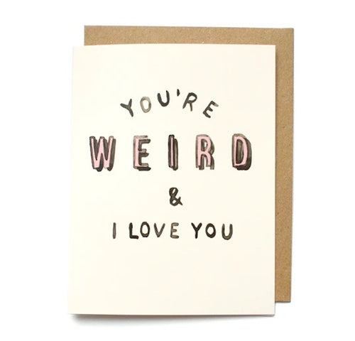 You're Weird & I Love You Card