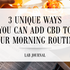 3 Unique Ways You Can Add CBD To Your Morning Routine