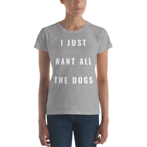 'I JUST WANT ALL THE DOGS' Women's Short Sleeve Cotton Tee Shirt