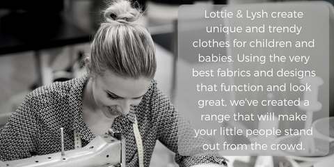 Lottie & Lysh create unique and trendy clothes for children and babies. Using the very best fabrics and designs that function and look great, we've created a range that will make your little people stand out from the crowd.