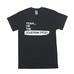 "Yeah...I'm the ""____"" Shirt (Custom)"