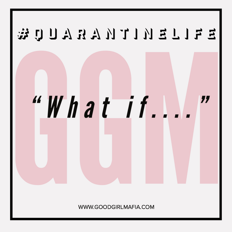 Quarantine Life: Good Girl Mafia's 5-Step-Guide to Managing the What If's...