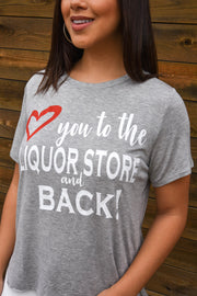 LOVE YOU TO THE LIQUOR STORE AND BACK TEE