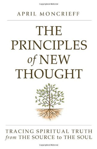 The Principles Of New Thought: Tracing Spiritual Truth From The Source To The Soul
