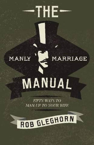 The Manly Marriage Manual: Fifty Ways To Man Up To Your Wife