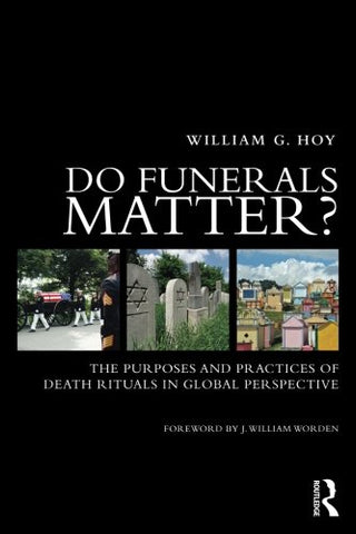 Do Funerals Matter?: The Purposes And Practices Of Death Rituals In Global Perspective