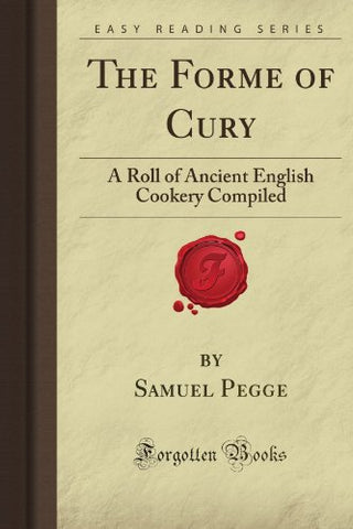 The Forme Of Cury: A Roll Of Ancient English Cookery Compiled (Forgotten Books)