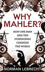 Why Mahler?: How One Man And Ten Symphonies Changed The World