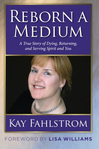 Reborn A Medium: A True Story Of Dying, Returning, And Serving Spirit And You