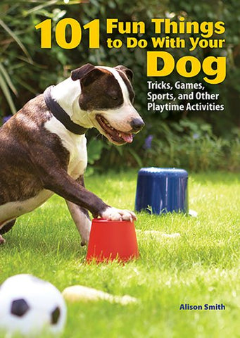 101 Fun Things To Do With Your Dog: Tricks, Games, Sports And Other Playtime Activities