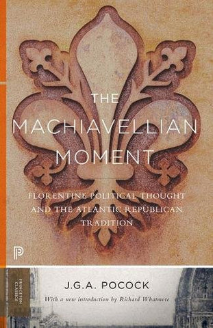The Machiavellian Moment: Florentine Political Thought And The Atlantic Republican Tradition (Princeton Classics)