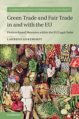 Green Trade And Fair Trade In And With The Eu: Process-Based Measures Within The Eu Legal Order (Cambridge Studies In European Law And Policy)
