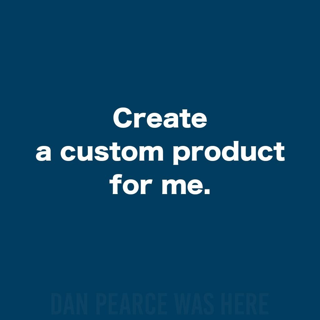 Create a Custom Product For Me - Dan Pearce Creative Shop