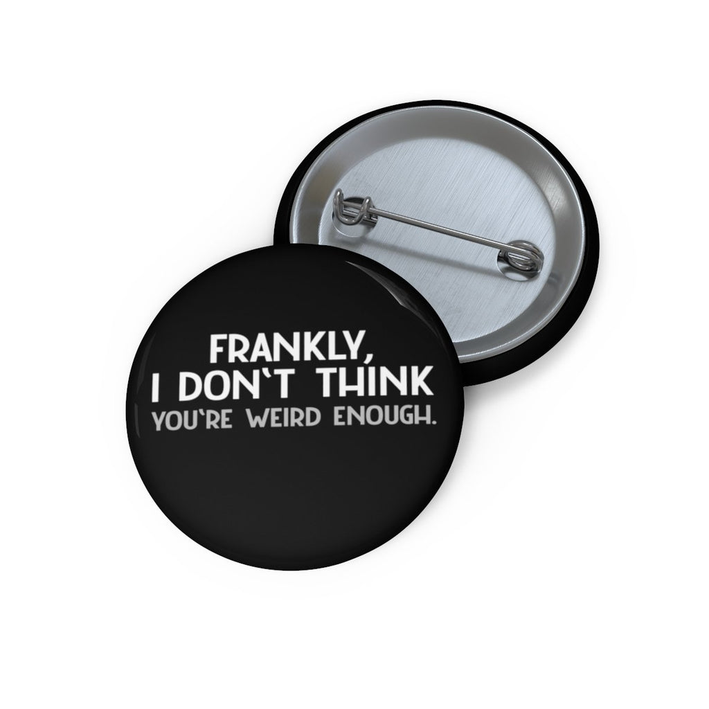 """Frankly, I Don't Think You're Weird Enough"" Pin Buttons - Dan Pearce Creative Shop"