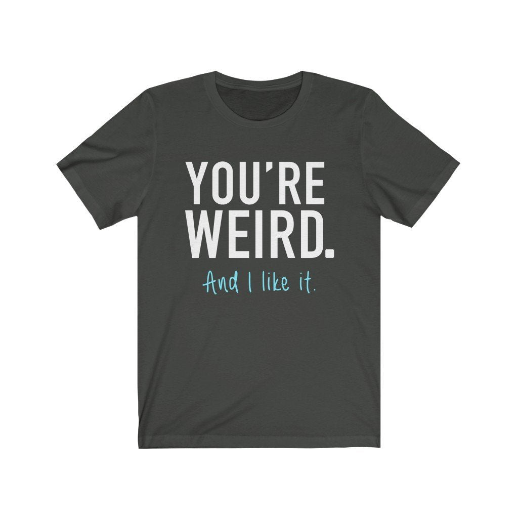 """You're Weird. And I Like It"" Premium T-Shirt - Dan Pearce Creative Shop"