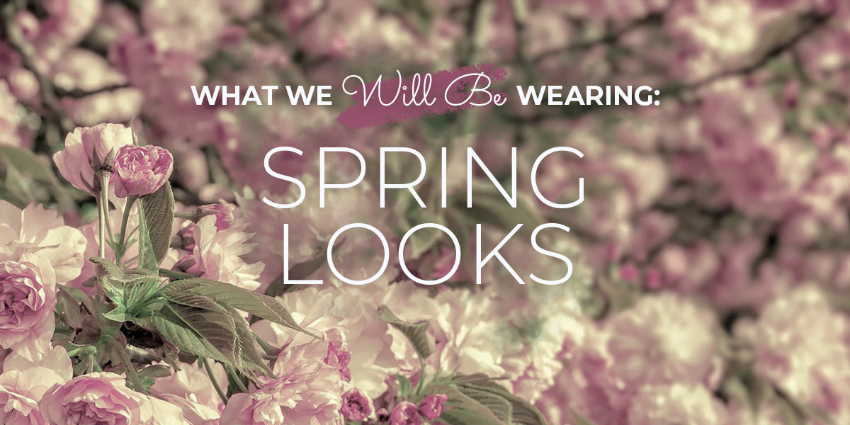 What We Will Be Wearing: Spring Looks