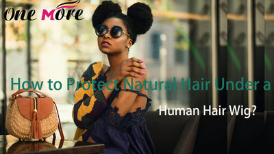 How to Protect Natural Hair Under a Human Hair Wig?