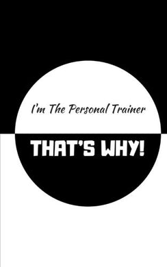I'M The Personal Trainer, That'S Why!: Fitness Journal / Personal Trainer Log / Workout Journal / Personal Trainer Journal / Exercise Journal / Log Book / Personal Trainer Book / Exercise Log