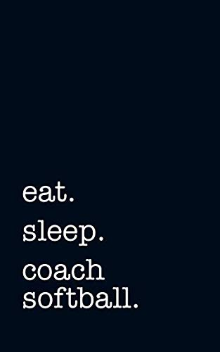 Eat. Sleep. Coach Softball. - Lined Notebook: Writing Journal