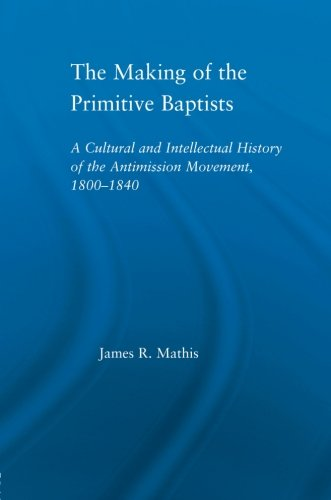 The Making Of The Primitive Baptists: A Cultural And Intellectual History Of The Anti-Mission Movement, 1800-1840 (Studies In American Popular History And Culture)