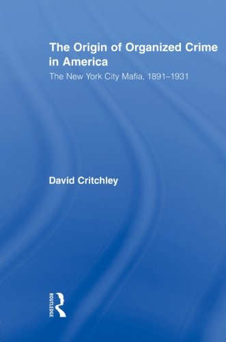 The Origin Of Organized Crime In America: The New York City Mafia, 18911931 (Routledge Advances In American History)