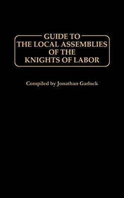 Guide To The Local Assemblies Of The Knights Of Labor.
