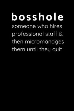 Bosshole - Someone Who Hires Professional Staff & Then Micromanages Them Until They Quit: Sarcastic Funny Office Gag - Friends & Coworkers Who Love Sarcasm - Journal Composition Notebook