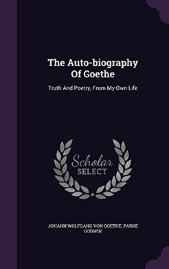 The Auto-Biography Of Goethe: Truth And Poetry, From My Own Life