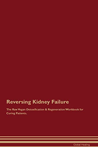 Reversing Kidney Failure The Raw Vegan Detoxification & Regeneration Workbook For Curing Patients
