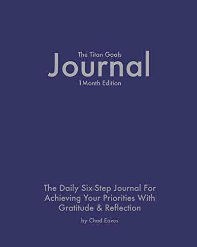 The Titan Goals Journal: 1 Month Edition: The Daily Six-Step Journal For Achieving Your Priorities With Gratitude & Reflection