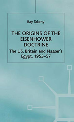 The Origins Of The Eisenhower Doctrine: The Us, Britain And Nasser'S Egypt, 1953-57 (St Antony'S Series)