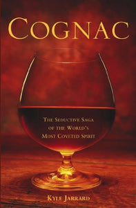 Cognac: The Seductive Saga Of The World'S Most Coveted Spirit