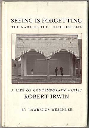 Seeing Is Forgetting The Name Of The Thing One Sees: A Life Of Contemporary Artist Robert Irwin