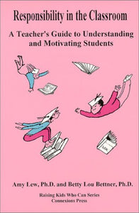 Responsibility In The Classroom : A Teacher'S Guide To Understanding And Motivating Students (Raising Kids Who Can Series)