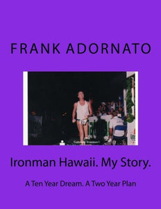 Ironman Hawaii. My Story.: A Ten Year Dream. A Two Year Plan