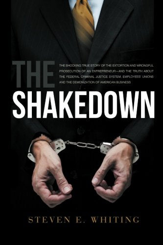 The Shakedown: The Shocking True Story Of The Extortion And Wrongful Prosecution Of A Entrepreneur-And The Truth About The Federal Criminal Justice ... And The Demonization Of American Business