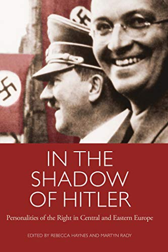 In The Shadow Of Hitler: Personalities Of The Right In Central And Eastern Europe (International Library Of Twentieth Century History)
